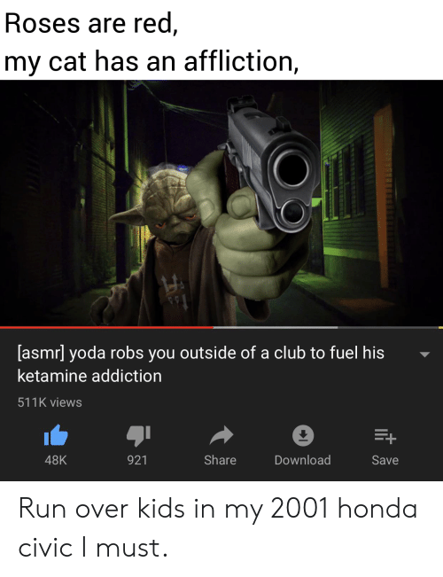 affliction: Roses are red,  my cat has an affliction,  [asmr] yoda robs you outside of a club to fuel his  ketamine addiction  511K views  E+  Share  Download  48K  921  Save Run over kids in my 2001 honda civic I must.