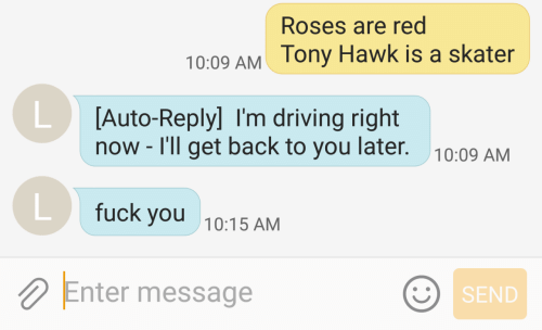 Driving, Fuck You, and Fuck: Roses are red  ony Hawk is a skater  10:09 AM  [Auto-Reply] I'm driving right  now - I'll get back to you later.  10:09 AM  fuck you  10:15 AM  Enter message  SEND