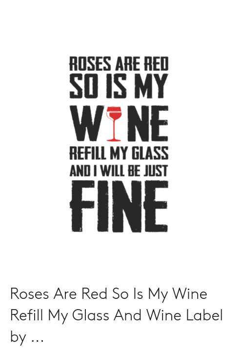 Wine Label: ROSES ARE RED  SO IS MY  WINE  REFILL MY GLASS  AND I WILL BE JUST  FINE Roses Are Red So Is My Wine Refill My Glass And Wine Label by ...
