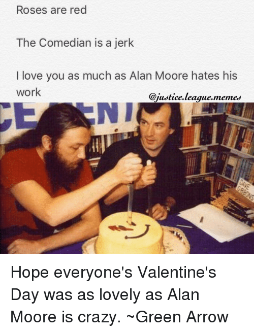 the comedian: Roses are red  The Comedian is a jerk  I love you as much as Alan Moore hates his  work  @justice league memes Hope everyone's Valentine's Day was as lovely as Alan Moore is crazy. ~Green Arrow