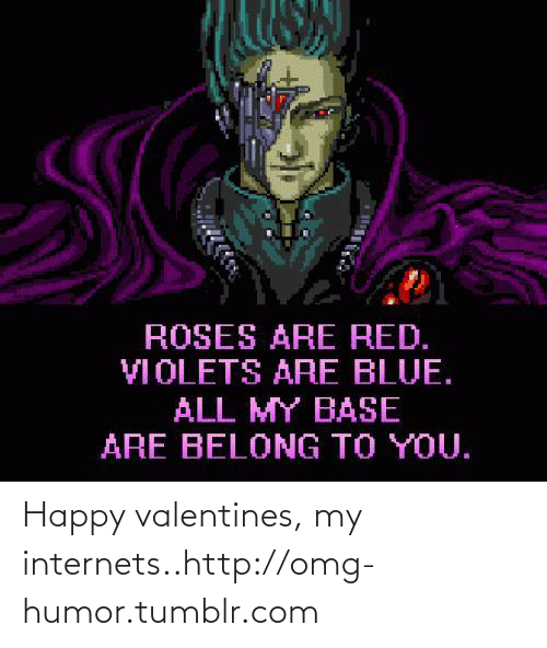 Red Violets Are: ROSES ARE RED.  VIOLETS ARE BLUE.  ALL MY BASE  ARE BELONG TO YOU. Happy valentines, my internets..http://omg-humor.tumblr.com