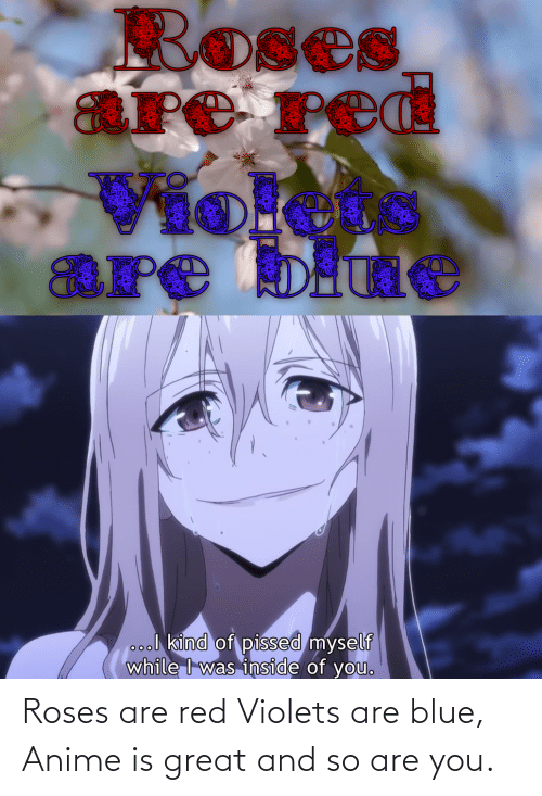 Roses Are: Roses are red Violets are blue, Anime is great and so are you.
