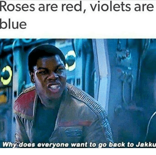 Jakku: Roses are red, violets are  blue  Why does everyone want to go back to Jakku