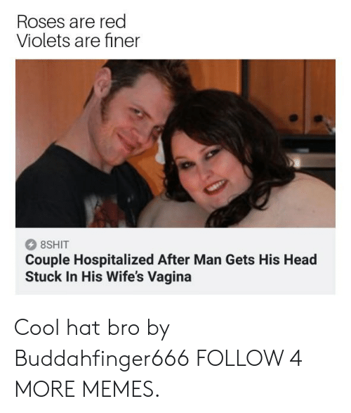 Red Violets Are: Roses are red  Violets are finer  8SHIT  Couple Hospitalized After Man Gets His Head  Stuck In His Wife's Vagina Cool hat bro by Buddahfinger666 FOLLOW 4 MORE MEMES.