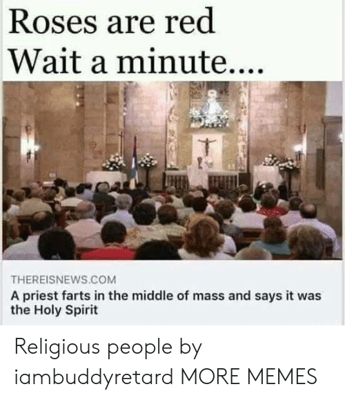 wait a minute: Roses are red  Wait a minute....  THEREISNEWS.COM  A priest farts in the middle of mass and says it was  the Holy Spirit Religious people by iambuddyretard MORE MEMES