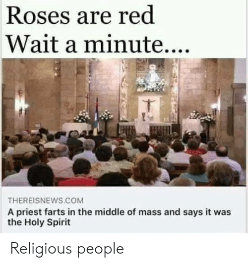 wait a minute: Roses are red  Wait a minute....  THEREISNEWS.COM  A priest farts in the middle of mass and says it was  the Holy Spirit Religious people