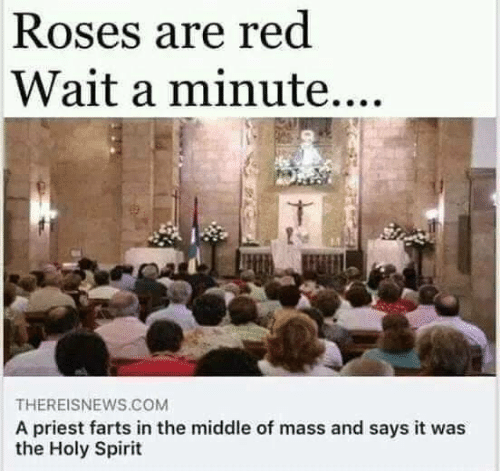 wait a minute: Roses are red  Wait a minute....  THEREISNEWS.COM  A priest farts in the middle of mass and says it was  the Holy Spirit