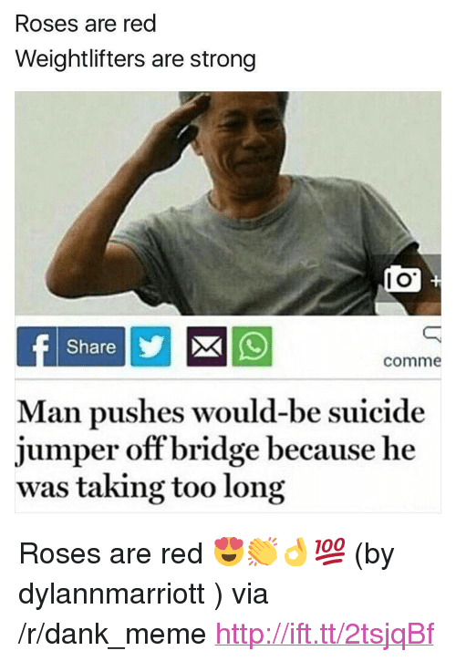 "Dank, Meme, and Http: Roses are red  Weightlifters are strong  l O  Share  comme  Man pushes would-be suicide  jumper off bridge because he  was taking too long <p>Roses are red 😍👏👌💯 (by dylannmarriott ) via /r/dank_meme <a href=""http://ift.tt/2tsjqBf"">http://ift.tt/2tsjqBf</a></p>"