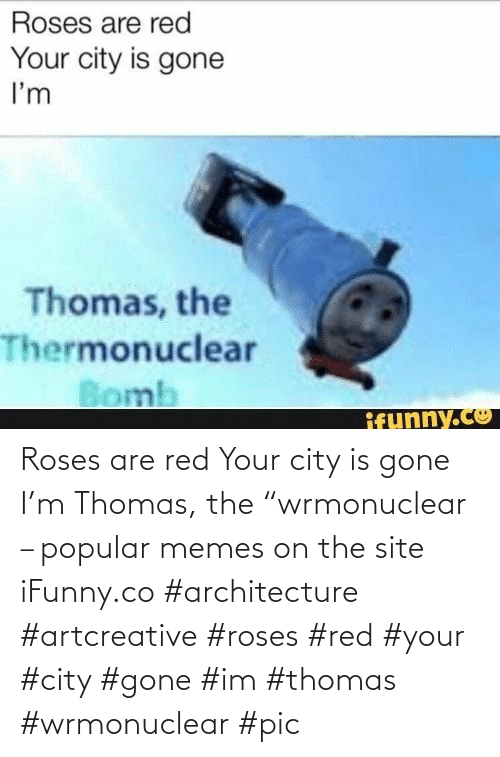 """Roses Are: Roses are red Your city is gone I'm Thomas, the """"wrmonuclear – popular memes on the site iFunny.co #architecture #artcreative #roses #red #your #city #gone #im #thomas #wrmonuclear #pic"""