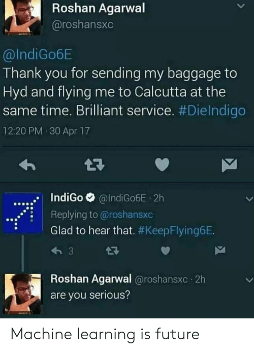 Future, Thank You, and Time: Roshan Agarwal  @roshansxc  @IndiGo6E  Thank you for sending my baggage to  Hyd and flying me to Calcutta at the  same time. Brilliant service. #DieIndigo  12:20 PM 30 Apr 17  IndiGo @IndiGo6E 2h  .Replying to @roshansxc  Glad to hear that. #KeepFlyingeE  Roshan Agarwal @roshansxc 2h  are you serious? Machine learning is future