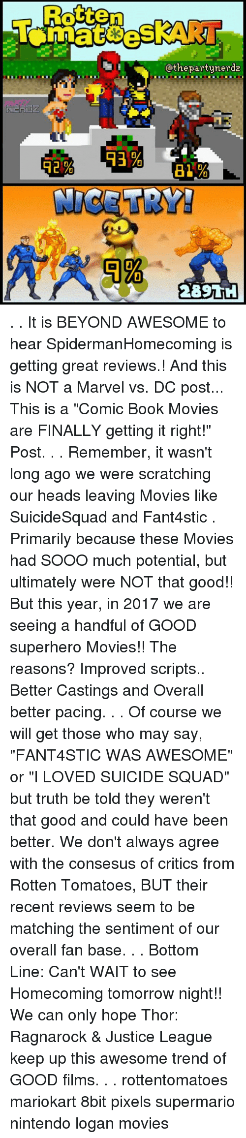 """truth be told: Rotten  @thepartynerda . . It is BEYOND AWESOME to hear SpidermanHomecoming is getting great reviews.! And this is NOT a Marvel vs. DC post... This is a """"Comic Book Movies are FINALLY getting it right!"""" Post. . . Remember, it wasn't long ago we were scratching our heads leaving Movies like SuicideSquad and Fant4stic . Primarily because these Movies had SOOO much potential, but ultimately were NOT that good!! But this year, in 2017 we are seeing a handful of GOOD superhero Movies!! The reasons? Improved scripts.. Better Castings and Overall better pacing. . . Of course we will get those who may say, """"FANT4STIC WAS AWESOME"""" or """"I LOVED SUICIDE SQUAD"""" but truth be told they weren't that good and could have been better. We don't always agree with the consesus of critics from Rotten Tomatoes, BUT their recent reviews seem to be matching the sentiment of our overall fan base. . . Bottom Line: Can't WAIT to see Homecoming tomorrow night!! We can only hope Thor: Ragnarock & Justice League keep up this awesome trend of GOOD films. . . rottentomatoes mariokart 8bit pixels supermario nintendo logan movies"""