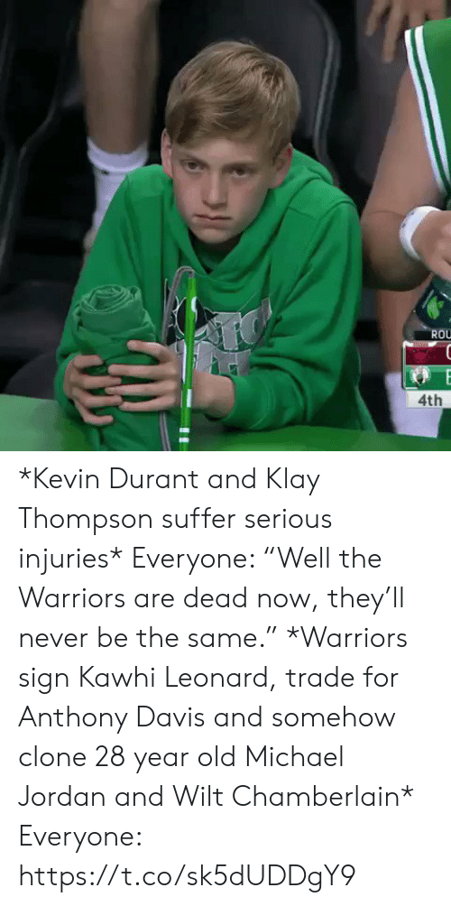 "Kevin Durant, Klay Thompson, and Michael Jordan: ROU  4th *Kevin Durant and Klay Thompson suffer serious injuries*   Everyone: ""Well the Warriors are dead now, they'll never be the same.""   *Warriors sign Kawhi Leonard, trade for Anthony Davis and somehow clone 28 year old Michael Jordan and Wilt Chamberlain*   Everyone: https://t.co/sk5dUDDgY9"