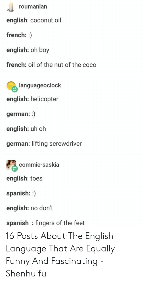 toes: roumanian  english: coconut oil  french:  english: oh boy  french: oil of the nut of the coco  languageoclock  english: helicopter  german::  english: uh oh  german: lifting screwdriver  commie-saskia  english: toes  spanish: )  english: no don't  spanish fingers of the feet 16 Posts About The English Language That Are Equally Funny And Fascinating - Shenhuifu