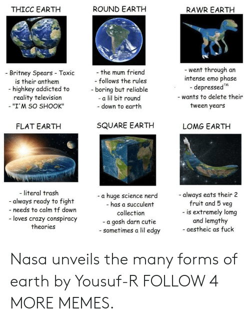 """Gosh Darn: ROUND EARTH  THICC EARTH  RAWR EARTH  went through an  intense emo phase  depressedTM  -wants to delete their  -the mum friend  Britney Spears Toxic  is their anthem  - follows the rules  -highkey addicted to  reality television  - """"I'M SO SHOOK""""  -boring but reliable  -a lil bit round  tween years  - down to earth  SQUARE EARTH  FLAT EARTH  LOMG EARTH  - literal trash  -always eats their 2  fruit and 5 veg  - is extremely lomg  and lemgthy  a huge science nerd  - always ready to fight  - has a succulent  -needs to calm tf down  collection  - loves crazy conspiracy  -a gosh darn cutie  sometimes a lil edgy  theories  - aestheic as fuck Nasa unveils the many forms of earth by Yousuf-R FOLLOW 4 MORE MEMES."""
