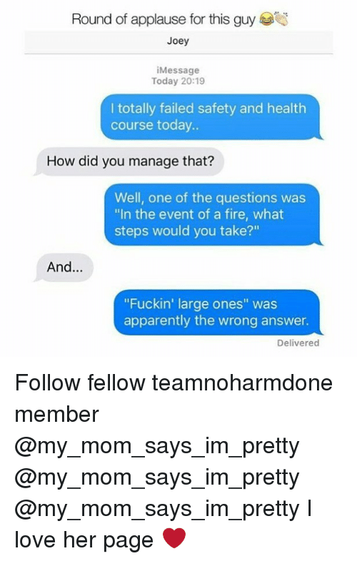 """answeres: Round of applause for this guy  Joey  iMessage  Today 20:19  I totally failed safety and health  course today..  How did you manage that?  Well, one of the questions was  """"In the event of a fire, what  steps would you take?""""  And...  """"Fuckin' large ones"""" was  apparently the wrong answer.  Delivered Follow fellow teamnoharmdone member @my_mom_says_im_pretty @my_mom_says_im_pretty @my_mom_says_im_pretty I love her page ❤️"""