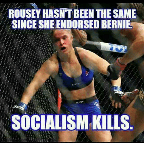 Memes, Bernie, and 🤖: ROUSEY HASN'T BEEN THE SAME  SINCE SHE ENDORSED BERNIE  SOCIALISM KILLS