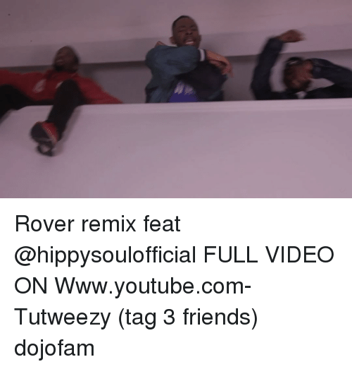 Friends, Memes, and youtube.com: Rover remix feat @hippysoulofficial FULL VIDEO ON Www.youtube.com-Tutweezy (tag 3 friends) dojofam
