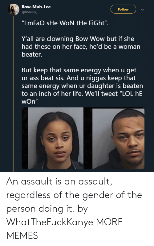 """muh: Row-Muh-Lee  @Romilly  Follow  """"LmFaO sHe WON tHe FiGht"""".  Y'all are clowning Bow Wow but if she  had these on her face, he'd be a woman  beater.  But keep that same energy when u get  ur ass beat sis. And u niggas keep that  same energy when ur daughter is beaten  to an inch of her life. We'll tweet """"LOL hE  wOn""""  5 An assault is an assault, regardless of the gender of the person doing it. by WhatTheFuckKanye MORE MEMES"""