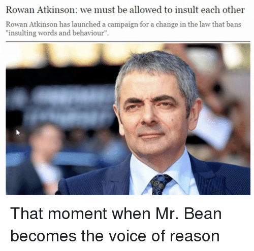 """Beaned: Rowan Atkinson: we must be allowed to insult each other  Rowan Atkinson has launched a campaign for a change in the law that bans  """"insulting words and behaviour"""". That moment when Mr. Bean becomes the voice of reason"""
