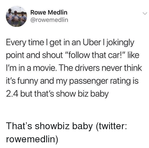 "Funny, Twitter, and Uber: Rowe Medlin  @rowemedlin  Every timel get in an Uber I jokingly  point and shout ""follow that car!"" like  I'm in a movie. The drivers never think  it's funny and my passenger rating is  2.4 but that's show biz baby That's showbiz baby (twitter: rowemedlin)"