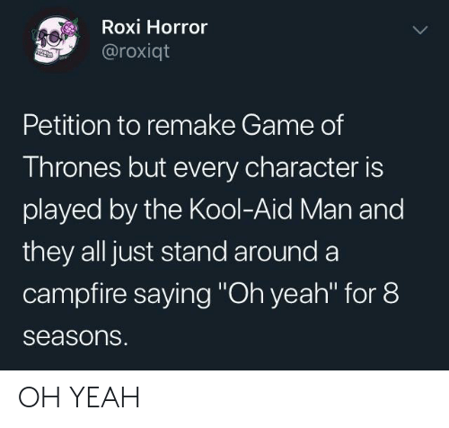 """Kool Aid: Roxi Horror  @roxiqt  Petition to remake Game of  Thrones but every character is  played by the Kool-Aid Man and  they all just stand around a  campfire saying """"Oh yeah"""" for 8  seasons. OH YEAH"""