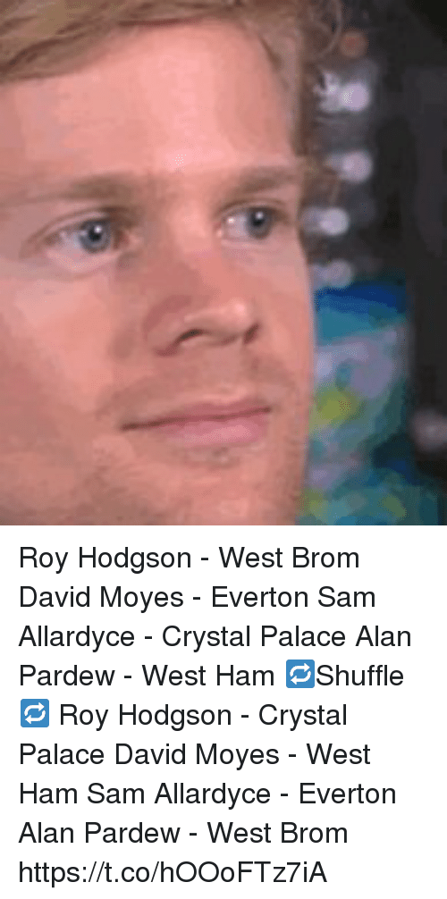 crystal palace: Roy Hodgson - West Brom  David Moyes - Everton  Sam Allardyce - Crystal Palace  Alan Pardew - West Ham  🔁Shuffle🔁  Roy Hodgson - Crystal Palace  David Moyes - West Ham  Sam Allardyce - Everton  Alan Pardew - West Brom https://t.co/hOOoFTz7iA