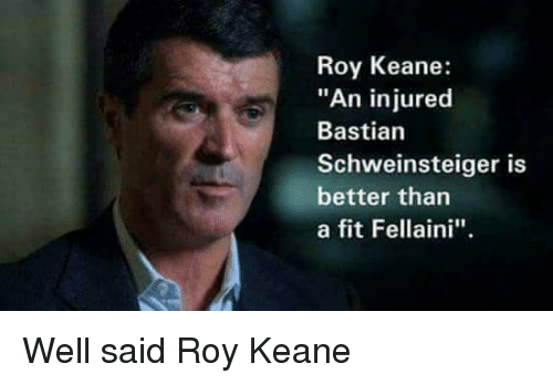"roy keane: Roy Keane:  ""An injured  Bastian  Schweinsteiger is  better than  a fit Fellaini''. Well said Roy Keane"