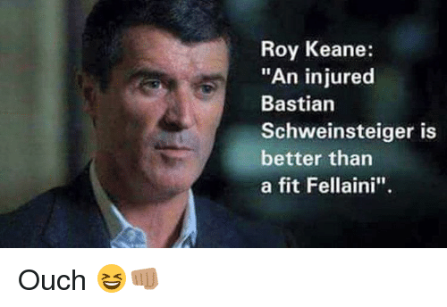"roy keane: Roy Keane:  ""An injured  Bastian  Schweinsteiger is  better than  a fit Fellaini"". Ouch 😆👊🏽"