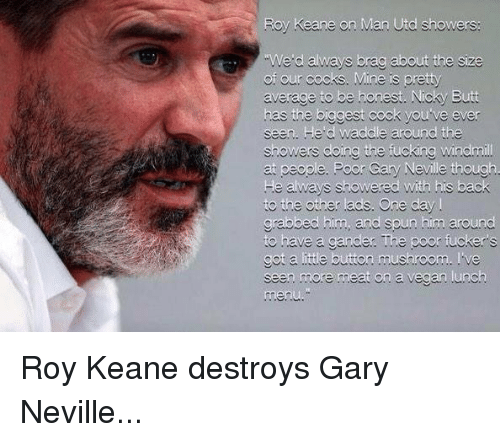 roy keane: Roy Keane on Man Utd showers:  We d always brag about the size  of our cocks. Mine is pretty  average to be honest. Nicky Butt  has the biggest cock you ve ever  seen. He d waddle around the  showers doing the fucking Windmi  ry Neville  He always showered with his back  to the other ads. One day  grabbed him, and spun him around  to have a gander The poor fuckers  got a ittle button mushroom. ve  seen more meat on a vegan .unch Roy Keane destroys Gary Neville...