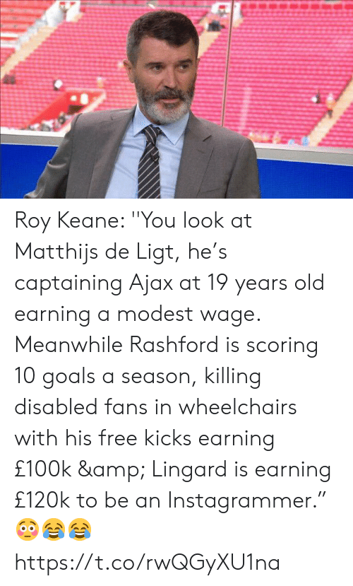 "roy keane: Roy Keane: ''You look at Matthijs de Ligt, he's captaining Ajax at 19 years old earning a modest wage. Meanwhile Rashford is scoring 10 goals a season, killing disabled fans in wheelchairs with his free kicks earning £100k & Lingard is earning £120k to be an Instagrammer."" 😳😂😂 https://t.co/rwQGyXU1na"
