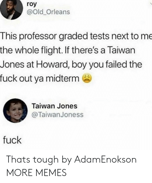 Roy: roy  @Old_Orleans  This professor graded tests next to me  the whole flight. If there's a Taiwan  Jones at Howard, boy you failed the  fuck out ya midterm  Taiwan Jones  @TaiwanJoness  fuck Thats tough by AdamEnokson MORE MEMES
