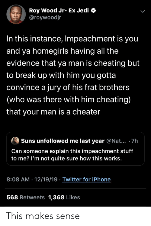 Ex: Roy Wood Jr- Ex Jedi O  @roywoodjr  In this instance, Impeachment is you  and ya homegirls having all the  evidence that ya man is cheating but  to break up with him you gotta  convince a jury of his frat brothers  (who was there with him cheating)  that your man is a cheater  Suns unfollowed me last year @Nat... · 7h  Can someone explain this impeachment stuff  to me? l'm not quite sure how this works.  8:08 AM · 12/19/19 · Twitter for iPhone  568 Retweets 1,368 Likes This makes sense