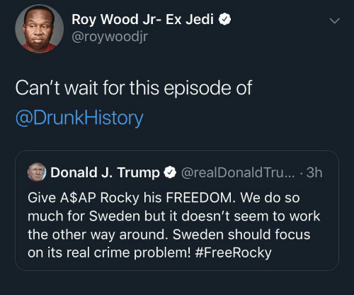 Roy: Roy Wood Jr- Ex Jedi  @roywoodjr  Can't wait for this episode of  @DrunkHistory  Donald J. Trump O  @realDonald Tru... · 3h  Give A$AP Rocky his FREEDOM. We do so  much for Sweden but it doesn't seem to work  the other way around. Sweden should focus  on its real crime problem!