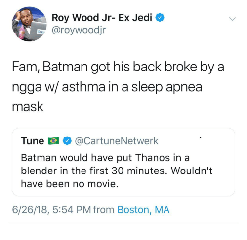 Batman, Fam, and Jedi: Roy Wood Jr- Ex Jedi  @roywoodjr  DAILY  Fam, Batman got his back broke by a  ngga w/ asthma in a sleep apnea  mask  Tune @CartuneNetwerk  Batman would have put Thanos in a  blender in the first 30 minutes. Wouldn't  have been no movie.  6/26/18, 5:54 PM from Boston, MA