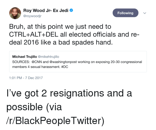 Bad, Blackpeopletwitter, and Bruh: Roy Wood Jr- Ex Jedi  @roywoodjr  Following  Bruh, at this point we just need to  CTRL+ALT+ DEL all elected officials and re-  deal 2016 like a bad spades hand  Michael Trujillo @mikehtrujillo  SOURCES: @CNN and @washingtonpost working on exposing 20-30 congressional  members 4 sexual harassment. #DC  1:01 PM-7 Dec 2017 <p>I&rsquo;ve got 2 resignations and a possible (via /r/BlackPeopleTwitter)</p>