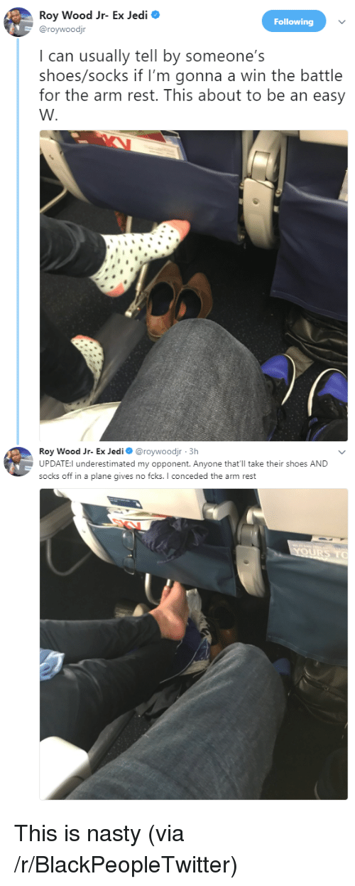 Blackpeopletwitter, Jedi, and Nasty: Roy Wood Jr- Ex Jedi  @roywoodjr  Following  I can usually tell by someone's  shoes/socks if I'm gonna a win the battle  for the arm rest. This about to be an easy  Roy Wood Jr- Ex Jedi@roywoodjr 3h  UPDATE:l underestimated my opponent. Anyone that'll take their shoes AND  socks off in a plane gives no fcks. I conceded the arm rest <p>This is nasty (via /r/BlackPeopleTwitter)</p>