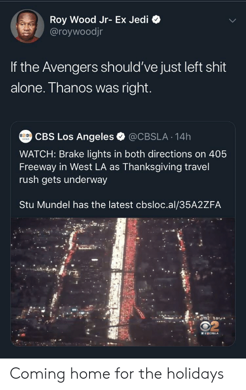 Roy: Roy Wood Jr- Ex Jedi  @roywoodjr  If the Avengers should've just left shit  alone. Thanos was right.  CBS Los Angeles  @CBSLA 14h  WATCH: Brake lights in both directions on 405  Freeway in West LA as Thanksgiving travel  rush gets underway  Stu Mundel has the latest cbsloc.al/35A2ZFA  ST02 58  MICELA Coming home for the holidays