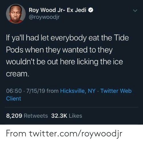 Roy: Roy Wood Jr- Ex Jedi  @roywoodjr  If ya'll had let everybody eat the Tide  Pods when they wanted to they  Wouldn't be out here licking the ice  cream.  06:50 7/15/19 from Hicksville, NY Twitter Web  Client  8,209 Retweets 32.3K Likes From twitter.com/roywoodjr