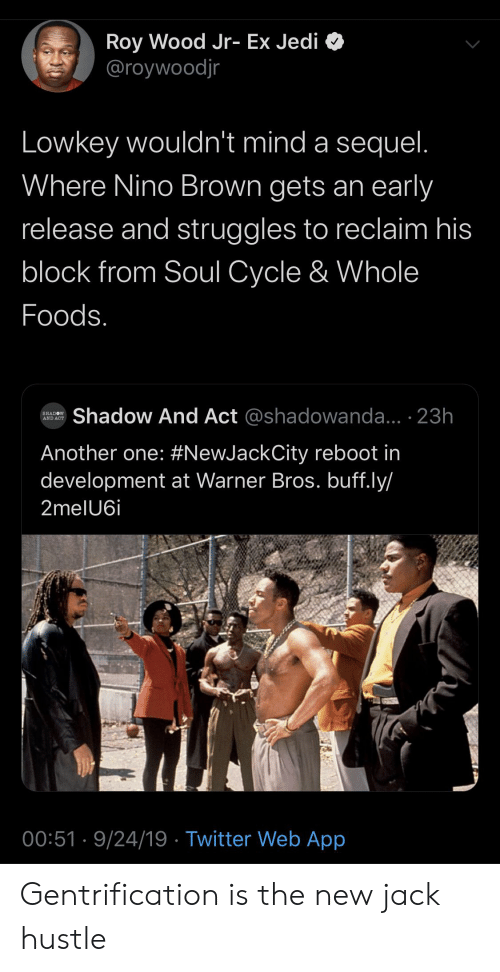 Another One, Blackpeopletwitter, and Funny: Roy Wood Jr- Ex Jedi  @roywoodjr  Lowkey wouldn't mind a sequel.  Where Nino Brown gets an early  release and struggles to reclaim his  block from Soul Cycle & Whole  Foods.  Shadow And Act @shadowanda... 23h  SHADOW  AND ACT  Another one: #NewJackCity reboot in  development at Warner Bros. buff.ly/  2melU6i  00:51 9/24/19 Twitter Web App Gentrification is the new jack hustle