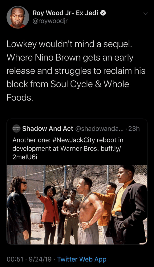 Another One, Jedi, and Twitter: Roy Wood Jr- Ex Jedi  @roywoodjr  Lowkey wouldn't mind a sequel.  Where Nino Brown gets an early  release and struggles to reclaim his  block from Soul Cycle & Whole  Foods.  Shadow And Act @shadowanda... 23h  SHADOW  AND ACT  Another one: #NewJackCity reboot in  development at Warner Bros. buff.ly/  2melU6i  00:51 9/24/19 Twitter Web App