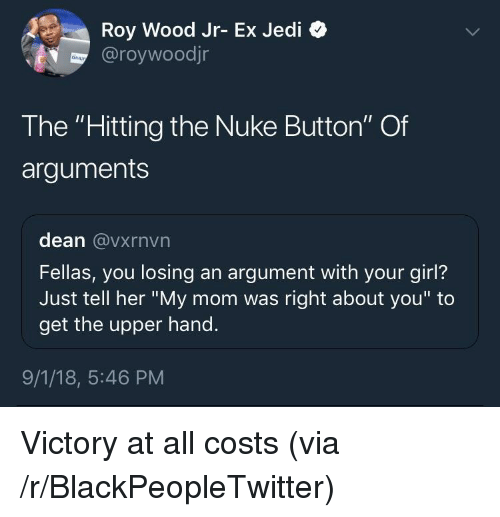 """Blackpeopletwitter, Jedi, and Girl: Roy Wood Jr- Ex Jedi  @roywoodjr  The """"Hitting the Nuke Button"""" Of  arguments  dean @vxrnvn  Fellas, you losing an argument with your girl?  Just tell her """"My mom was right about you"""" to  get the upper hand.  9/1/18, 5:46 PM Victory at all costs (via /r/BlackPeopleTwitter)"""