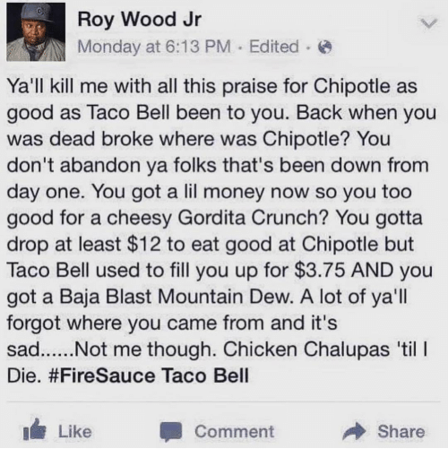 Mountain Dew: Roy Wood Jr  Monday at 6:13 PM Edited  Ya'll kill me with all this praise for Chipotle as  good as Taco Bell been to you. Back when you  was dead broke where was Chipotle? You  don't abandon ya folks that's been down from  day one. You got a lil money now so you too  good for a cheesy Gordita Crunch? You gotta  drop at least $12 to eat good at Chipotle but  Taco Bell used to fill you up for $3.75 AND you  got a Baja Blast Mountain Dew. A lot of ya'll  forgot where you came from and it's  Die. #FireSauce Taco Bell  Like  Comment  Share
