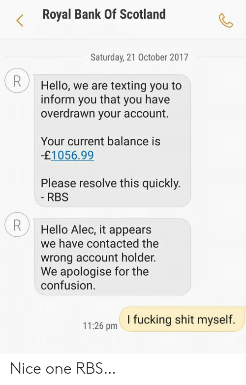 Holder: Royal Bank Of Scotland  Saturday, 21 October 2017  R  Hello, we are texting you to  that  inform  you have  you  overdrawn your account.  Your current balance is  -£1056.99  Please resolve this quickly.  - RBS  Hello Alec, it appears  we have contacted the  wrong account holder.  We apologise for the  confusion  I fucking shit myself.  11:26 pm Nice one RBS…