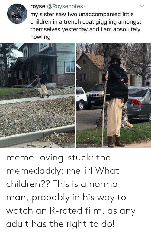 Children, Meme, and Saw: royse @Roysenotes  my sister saw two unaccompanied little  children in a trench coat giggling amongst  themselves yesterday and i am absolutely  howling meme-loving-stuck:  the-memedaddy: me_irl  What children?? This is a normal man, probably in his way to watch an R-rated film, as any adult has the right to do!