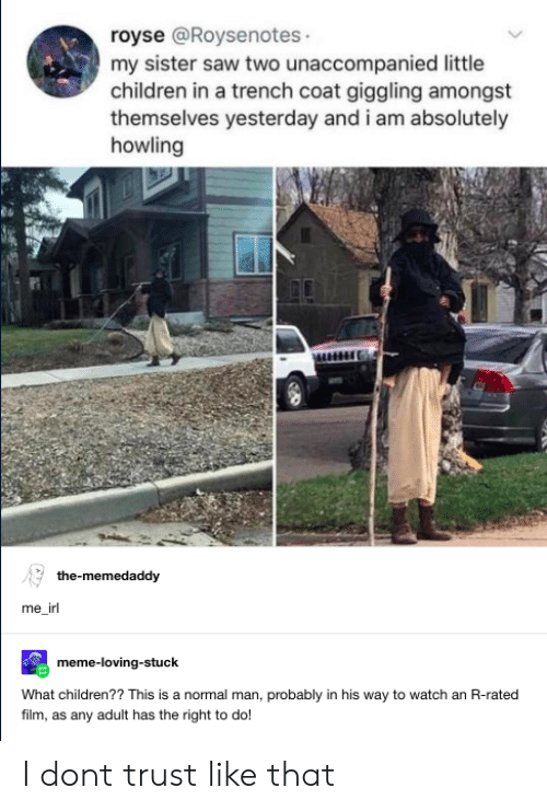 Irl Meme: royse @Roysenotes  my sister saw two unaccompanied little  children in a trench coat giggling amongst  themselves yesterday and i am absolutely  howling  the-memedaddy  me_irl  meme-loving-stuck  What children?? This is a normal man, probably in his way to watch an R-rated  filim, as any adult has the right to do I dont trust like that