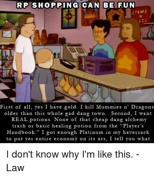 """gad: RP SHOPPING CAN BE FUN  STEMS  EDS  First of a yes I have gold. I kill Mummies n' Dragons  older than this whole gad dang town. Second, I want  REAL potions. None of that cheap dang alchemy  trash or basic healing potion from the """"Player's  Handbook."""" I got enough Platinum in my haversack  to put yer entire economy on its ass, I tell you what I don't know why I'm like this.  -Law"""