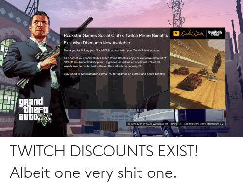linking: RR R.R  Rockstar Games Social Club x Twitch Prime Benefits  R. R  twitch  prime  R. Social Club  Exclusive Discounts Now Available  Thank you for linking your Social Club account with your Twitch Prime account.  As a part of your Social Club x Twitch Prime Benefits, enjoy an exclusive discount of  50% off the Arena Workshop and Upgrades, as well as an additional 10% off all  weekly sale items. Act fast – these offers refresh on January 23.  Stay tuned to twitch.amazon.com/GTAO for updates on current and future benefits.  gRand  thert  autby  FIVE  Online X Loading Story Mode: TheOtherGuy 275  2x GTA$ & RP on Arena War Series RB  আप TWITCH DISCOUNTS EXIST! Albeit one very shit one.