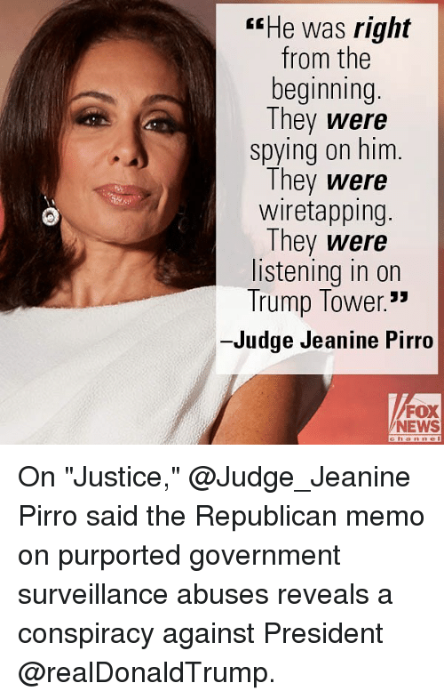 "Memes, News, and Fox News: rrHe was right  from the  beginning  They were  spying on him.  They were  wiretapping.  They were  listening in on  Trump Tower.""  -Judge Jeanine Pirro  FOX  NEWS On ""Justice,"" @Judge_Jeanine Pirro said the Republican memo on purported government surveillance abuses reveals a conspiracy against President @realDonaldTrump."