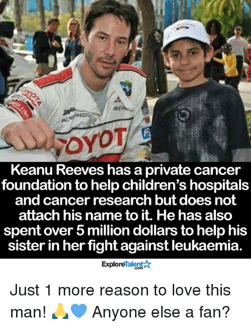 Memes, Children's Hospital, and Hospital: rroyOT  Keanu Reeves has a private cancer  foundation to help children's hospitals  and cancer research but does not  attach his name to it. He has also  spent over 5 million dollars to help his  sister in her  fight against leukaemia  Talent  Explore Just 1 more reason to love this man! 🙏💙 Anyone else a fan?