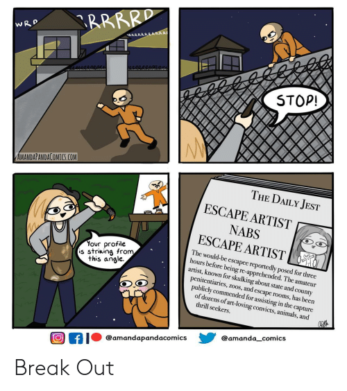 Reportedly: RRRRD  WRD  RRRRRRRRRRR  STOP!  AMANDAPANDACOMICS.COM  THE DAILY JEST  ESCAPE ARTIST  NABS  ESCAPE ARTIST  Your profile  is striking from  this angle  The would-be escapee reportedly posed for three  hours before being re-apprehended. The amateur  artist, known for skulking about state and county  penitentiaries, zoos, and escape rooms, has been  publicly commended for assisting in the capture  of dozens of art-loving convicts, animals, and  thrill seekers  @amanda_comics  @amandapandacomics  f Break Out